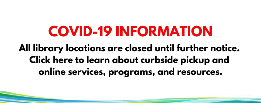 COVID-19 Information: All library locations are closed until further notice.  Click here to learn ab